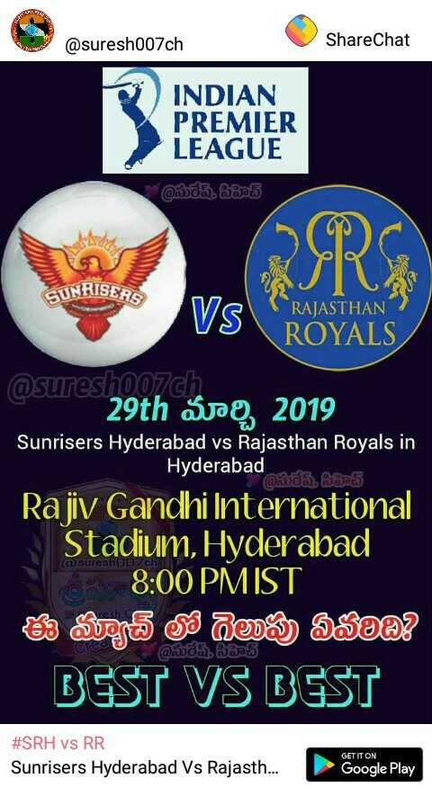 🏏SRH vs RR - @ suresh007ch ShareChat INDIAN PREMIER LEAGUE @ సురేష్ఠీహెచ్ SUNRISERS VS ROYALS RAJASTHAN nastoa @ sureshoo7ch 29th Sag , 2019 Sunrisers Hyderabad vs Rajasthan Royals in Hyderabad @ సురేష్ Rajiv Gandhi International Stadium , Hyderabad NS 8 : 00 PM IST ఈ మ్యాచ్ లో గెలుపు ఏవోeథితి @ సురేషీసీహెచ్ ( @ sureshonch BEST VS BEST # SRH vs RR Sunrisers Hyderabad Vs Rajasth . . . GET IT ON Google Play - ShareChat