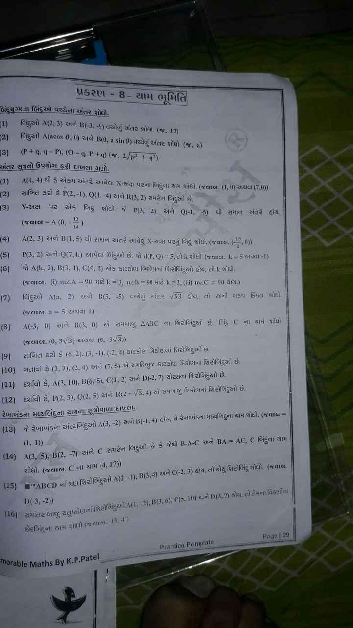 📕 SSC પરીક્ષા IMP પ્રશ્નો - પ્રકરણ - 8 - યામ ભૂમિતિ બિંદુથુગ્મના બિંદુઓ વચ્ચેના અંતર શોધો . ( 1 ) બિંદુઓ A ( 2 , 3 ) અને B ( - 3 , - 9 ) વચ્ચેનું અંતર શોધો . ( જ . 13 ) 2 ) બિંદુઓ A ( acos 0 , 0 ) અને B ( 0 , a sin ) વચ્ચેનું અંતર શોધો . ( જ . ) ( 3 ) ( P + q , q - P ) , ( 0 - 9 , P + 1 ) ( જ . 2 p { g ? ) . અંતર સુત્રનો ઉપયોગ કરી દાખલા ગણો . LI A ( 4 , 4 ) થી 5 એકમ અંતરે આવેલા X - અક્ષ પરના બિંદુના યામ શોધો . ( જવાબ . 1 , 0 ) અથવા ( 7 , 0 ) ) 2 ) સાબિત કરો કે P ( 2 , - 1 ) , Q ( 1 , - 4 ) અને R ( 3 , 2 ) સમરેખ બિંદુઓ છે . ( 3 ) Y - અક્ષ પર એક બિંદુ શોધો જે P3 , 2 ) અને O - 1 , - 5 ) થી સમાન અંતરે હોય . ( જવાબ = A ( 0 ) - 13 ) ( 4 ) A ( 2 , 3 ) અને B ( 1 , 5 ) થી સમાન અંતરે આવેલું X - અક્ષ પરનું બિંદુ શોધો . ( જવાબ . ( - , , 0 ) ) ( 5 ) P3 , 2 ) અને Q ( 7 , k ) આપેલાં બિંદુઓ છે . જો d ( P , O ) = 5 , તો « શોધો . ( જવાબ . k = 5 અથવા - 1 ) ( 6 ) ' જો A ( k , 2 ) , B ( 3 , 1 ) , C ( 4 , 2 ) એક કાટકોણ ત્રિફોણનાં શિરોબિંદુઓ હોય , તો k શોધો . ( જવાબ . ( i ) mZA = 90 માટે lk = 3 , mZB = 90 માટે k = 2 , ( ii ) mZC # 90 થાય . ) | ( 7 ) બિંદુઓ A ( 21 , 2 ) અને B ( 3 , - 5 ) વચ્ચેનું અંતર / S3 હોય , તો જૂની શકય કિંમત શોધો . ( જવાબ . a = 5 અથવા 1 ) ( 8 ) A ( - 3 , 0 ) અને B ( 3 , 0 ) એ સમબાજુ AABC ના શિરોબિંદુઓ છે . બિંદુ C ના યામ શોધો . ( જવાબ . ( 0 , 3 / 3 ) અથવા ( 0 , - 3 / 3 ) . ( 9 ) સાબિત કરો કે ( 6 , 2 ) , ( 3 , 1 ) , ( - 2 , 4 ) કાટકોણ ત્રિકોણનાં શિરોબિંદુઓ છે . ( 10 ) બતાવો કે ( 1 , 3 ) , ( 2 , 4 ) અને ( 5 , 5 ) એ સમદ્વિભુજ કાટકોણ ત્રિકોણના શિરોબિંદુઓ છે . ( 11 ) દર્શાવો કે , A ( 3 , 10 ) , B ( 6 , 5 ) , C ( 1 , 2 ) અને ( - 2 , 7 ) ચોરસનાં શિરોબિંદુઓ છે . ( 12 ) દર્શાવો કે , P ( 2 , 3 ) , Q ( 2 , 5 ) અને R ( 2 + 3 , 4 ) એ સમબાજુ ત્રિકોણનાં શિરોબિંદુઓ છે . રેખાખંડના મધ્યબિંદુના યામના સૂત્રોવાળા દાખલા . ( 13 ) જે રેખાખંડના અંત્યબિંદુઓ A ( 3 , - 2 ) અને B ( - 1 , 4 ) હોય , તે રેખાખંડના મધ્યબિંદુના યામ શોધો . ( જવાબ = ( 1 , 1 ) ) - ( 14 ) A ( 3 , 5 ) , B ( 2 , 7 ) અને C સમરેખ બિંદુઓ છે કે જેથી B - A - C અને BA = AC , C બિંદુના યામ શોધો . ( જવાબ . C ના યામ ( 4 , 17 ) ) ( 15