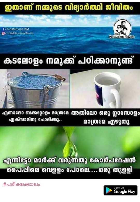 SSLC പരീക്ഷ - ' ഇതാണ് നമ്മുടെ വിദ്യാർത്ഥി ജീവിതം f / TrollMovieTMM m / Trot Malayalam Movies Troll Malayalam Movies ' കടലോളം നമുക്ക് പഠിക്കാനുണ്ട് എന്നാലോ ബക്കറ്റോളം മാത്രമേ അതിലോ ഒരു ഗ്ലാസോളം എക്സാമിനു ചോദിക്കു . . മാത്രമേ എഴുതു - എന്നിട്ടാ മാർക്ക് വരുന്നതു കോർപറേഷൻ പെപ്പിലെ വെള്ളം പോലെ . . . ഒരു തുളളി - # പരീക്ഷക്കാലം GET IT ON Google Play - ShareChat