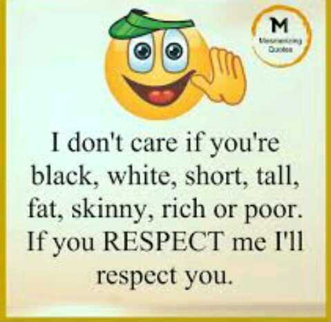 S - M I don ' t care if you ' re black , white , short , tall , fat , skinny , rich or poor . If you RESPECT me I ' ll respect you . - ShareChat