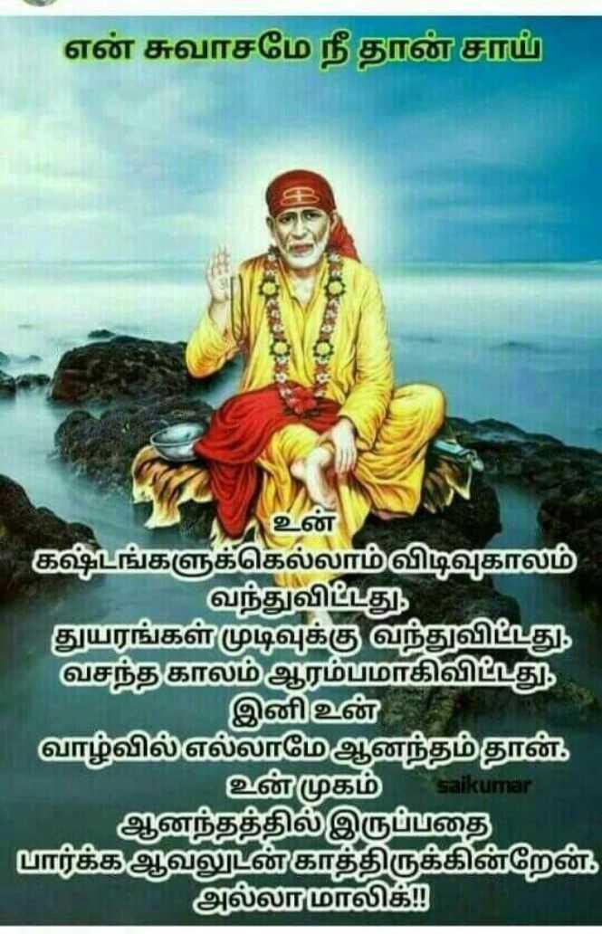 🙏Saibaba - என் சுவாசமே நீதான் சாய் உன கஷ்டங்களுக்கெல்லாம் விடிவுகாலம் வந்துவிட்டது . துயரங்கள் முடிவுக்கு வந்துவிட்டது . வசந்த காலம் ஆரம்பமாகிவிட்டது . இனி உன் வாழ்வில் எல்லாமே ஆனந்தம் தான் . உன் முகம் saikumar ஆனந்தத்தில் இருப்பதை பார்க்க ஆவலுடன் காத்திருக்கின்றேன் . அல்லாமாலிக் - ShareChat