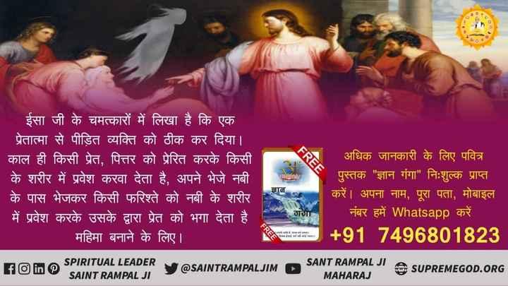 🙏Satnaam Waheguru - ईसा जी के चमत्कारों में लिखा है कि एक प्रेतात्मा से पीड़ित व्यक्ति को ठीक कर दिया । काल ही किसी प्रेत , पित्तर को प्रेरित करके किसी के शरीर में प्रवेश करवा देता है , अपने भेजे नबी के पास भेजकर किसी फरिश्ते को नबी के शरीर में प्रवेश करके उसके द्वारा प्रेत को भगा देता है । महिमा बनाने के लिए । ज्ञान अधिक जानकारी के लिए पवित्र पुस्तक ज्ञान गंगा निःशुल्क प्राप्त करें । अपना नाम , पूरा पता , मोबाइल नंबर हमें Whatsapp करें । + 91 7496801823 गगा FREE SAwtartmmI Vowed . भाभी R . SPIRITUAL LEADER SAINT RAMPAL JI @ SAINTRAMPALJIM ► SANT RAMPAL JI MAHARAJ SUPREMEGOD . ORG - ShareChat