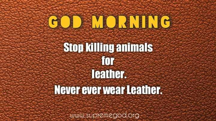 👉 Saturday Motivation - GOD MORNING Stop killing animals for leather . Never ever wear Leather . www . supremegod . org - ShareChat