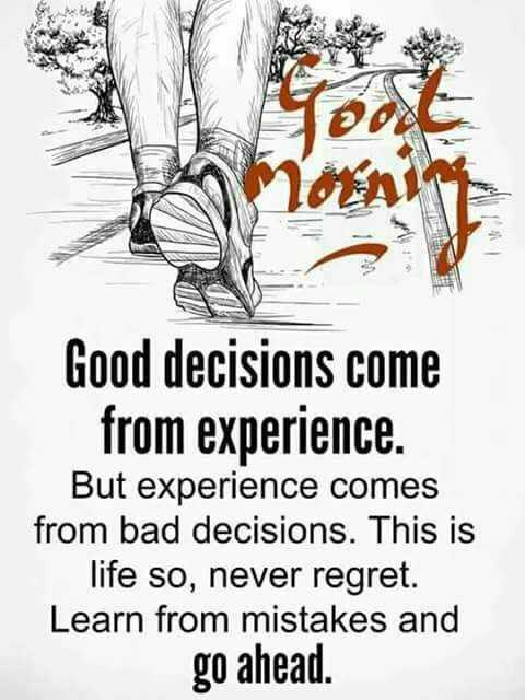 Saturday Motivation - BOX Good decisions come from experience . But experience comes from bad decisions . This is life so , never regret . Learn from mistakes and go ahead . - ShareChat
