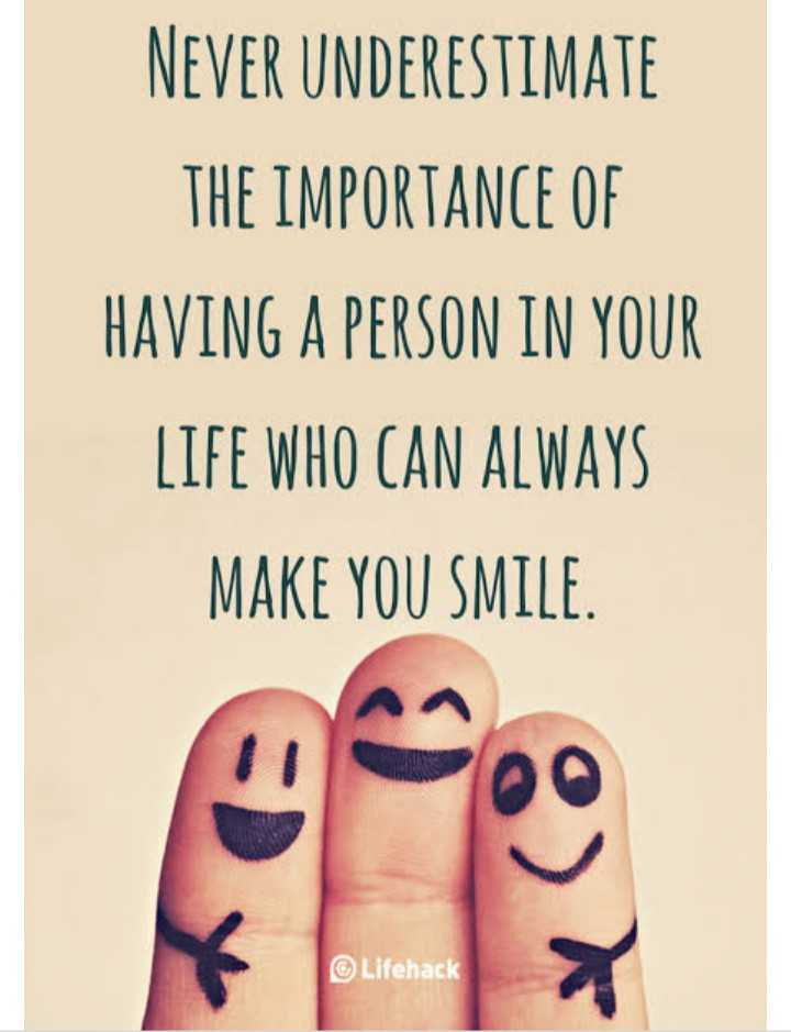 😀 Share A Smile - NEVER UNDERESTIMATE THE IMPORTANCE OF HAVING A PERSON IN YOUR LIFE WHO CAN ALWAYS MAKE YOU SMILE . Lifehack - ShareChat