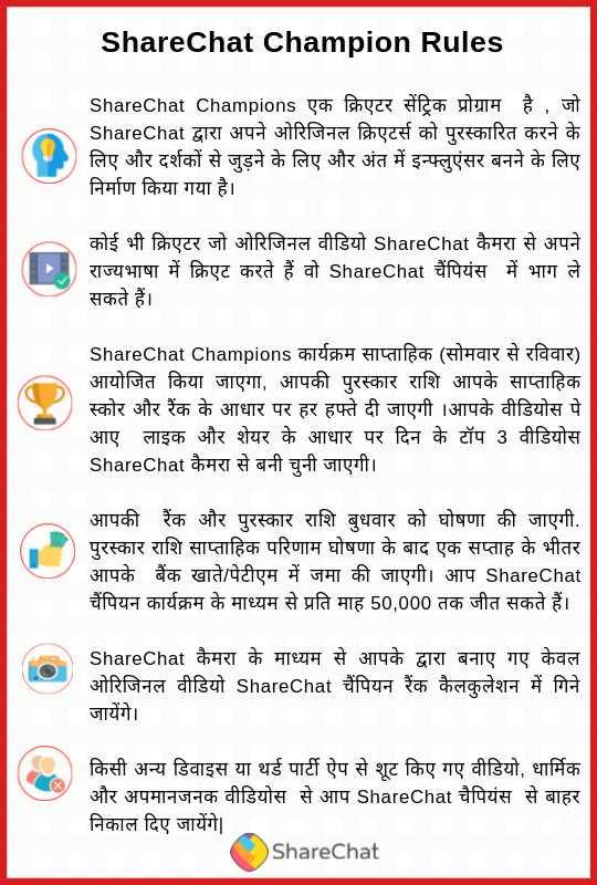 ShareChat Champion - ShareChat Champion Rules ShareChat Champions एक क्रिएटर सेंट्रिक प्रोग्राम है , जो ShareChat द्वारा अपने ओरिजिनल क्रिएटर्स को पुरस्कारित करने के लिए और दर्शकों से जुड़ने के लिए और अंत में इन्फ्लुएंसर बनने के लिए निर्माण किया गया है । कोई भी क्रिएटर जो ओरिजिनल वीडियो ShareChat कैमरा से अपने राज्यभाषा में क्रिएट करते हैं वो ShareChat चैंपियंस में भाग ले सकते हैं । ShareChat Champions कार्यक्रम साप्ताहिक ( सोमवार से रविवार ) आयोजित किया जाएगा , आपकी पुरस्कार राशि आपके साप्ताहिक स्कोर और रैंक के आधार पर हर हफ्ते दी जाएगी । आपके वीडियोस पे आए लाइक और शेयर के आधार पर दिन के टॉप 3 वीडियोस ShareChat कैमरा से बनी चुनी जाएगी । आपकी रैंक और पुरस्कार राशि बुधवार को घोषणा की जाएगी . पुरस्कार राशि साप्ताहिक परिणाम घोषणा के बाद एक सप्ताह के भीतर आपके बैंक खाते / पेटीएम में जमा की जाएगी । आप ShareChat चैंपियन कार्यक्रम के माध्यम से प्रति माह 50 , 000 तक जीत सकते हैं । ShareChat कैमरा के माध्यम से आपके द्वारा बनाए गए केवल ओरिजिनल वीडियो ShareChat चैंपियन रैंक कैलकुलेशन में गिने जायेंगे । किसी अन्य डिवाइस या थर्ड पार्टी ऐप से शूट किए गए वीडियो , धार्मिक और अपमानजनक वीडियोस से आप ShareChat चैपियंस से बाहर निकाल दिए जायेंगे । ShareChat - ShareChat