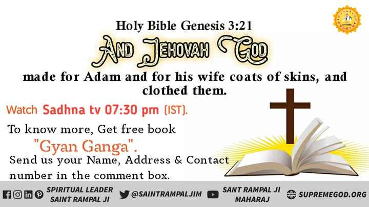 👍 Sharechat Group Admin - Holy Bible Genesis 3 : 21 AND JEHOVAH COD made for Adam and for his wife coats of skins , and clothed them . Watch Sadhna tv 07 : 30 pm ( IST ) . To know more , Get free book Gyan Ganga . Send us your Name , Address & Contact number in the comment box . FO in SPIRITUAL LEADER @ SAINTRAMPALJIM SANT RAMPAL JIS SUPREMEGOD . ORG SAINT RAMPAL JI MAHARAJ SUPREMEGOD . ORG - ShareChat