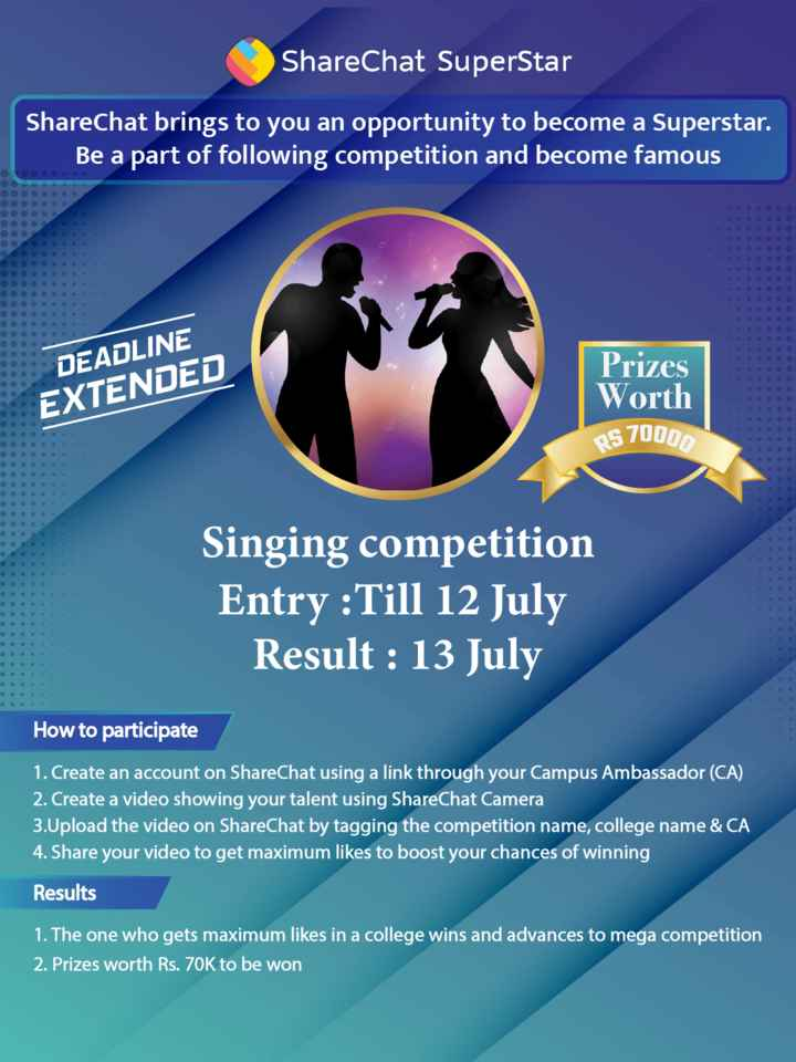 🎼Singing Idol- माय सिंगिंग टॅलेंट - ShareChat SuperStar ShareChat brings to you an opportunity to become a Superstar . Be a part of following competition and become famous DEADLINE EXTENDED Prizes Worth RS 70000 Singing competition Entry : Till 12 July Result : 13 July How to participate 1 . Create an account on ShareChat using a link through your Campus Ambassador ( CA ) 2 . Create a video showing your talent using ShareChat Camera 3 . Upload the video on ShareChat by tagging the competition name , college name & CA 4 . Share your video to get maximum likes to boost your chances of winning Results 1 . The one who gets maximum likes in a college wins and advances to mega competition 2 . Prizes worth Rs . 70K to be won - ShareChat