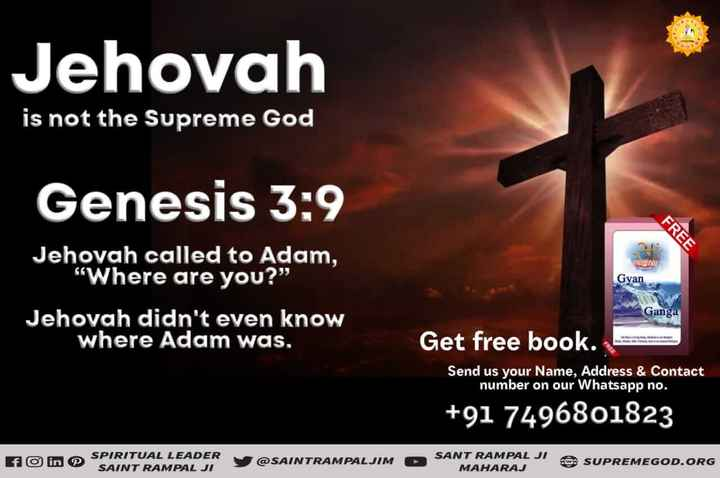 🚶 Singles' Day - Jehovah is not the Supreme God Genesis 3 : 9 FREE Gyan Jehovah called to Adam , Where are you ? Jehovah didn ' t even know where Adam was . Ganga Get free book . Send us your Name , Address & Contact number on our Whatsapp no . + 91 7496801823 E O in SPIRITUAL LEADER SAINT RAMPAL JI SPARNTY @ SAINTRAMPALJIM SANT RAMPAL JI MAHARAJ SUPREMEGOD . ORG - ShareChat