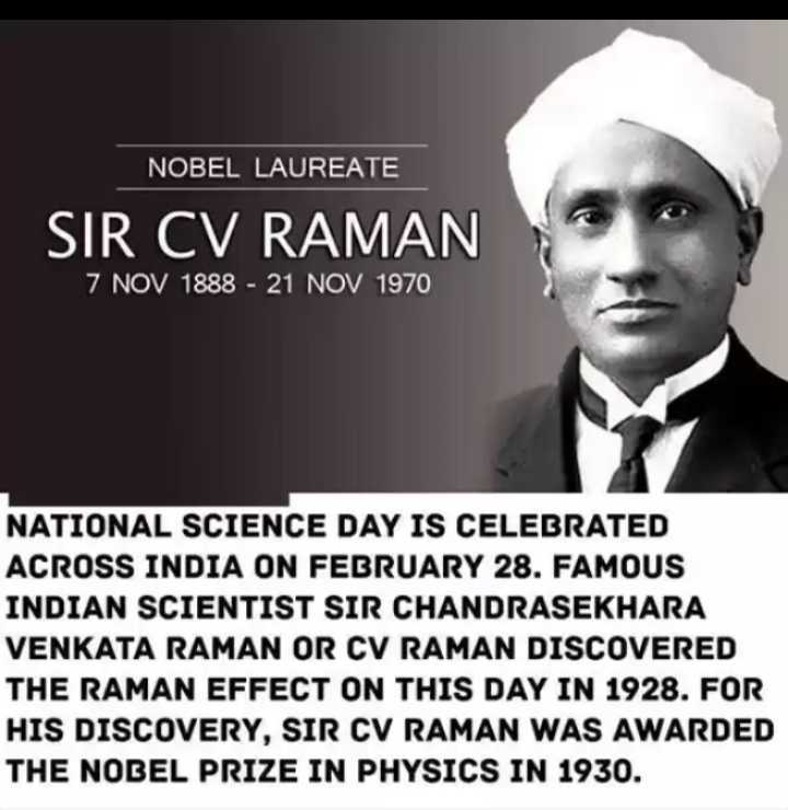 Sir.C V Raman - NOBEL LAUREATE SIR CV RAMAN 7 NOV 1888 - 21 NOV 1970 NATIONAL SCIENCE DAY IS CELEBRATED ACROSS INDIA ON FEBRUARY 28 . FAMOUS INDIAN SCIENTIST SIR CHANDRASEKHARA VENKATA RAMAN OR CV RAMAN DISCOVERED THE RAMAN EFFECT ON THIS DAY IN 1928 . FOR HIS DISCOVERY , SIR CV RAMAN WAS AWARDED THE NOBEL PRIZE IN PHYSICS IN 1930 . - ShareChat