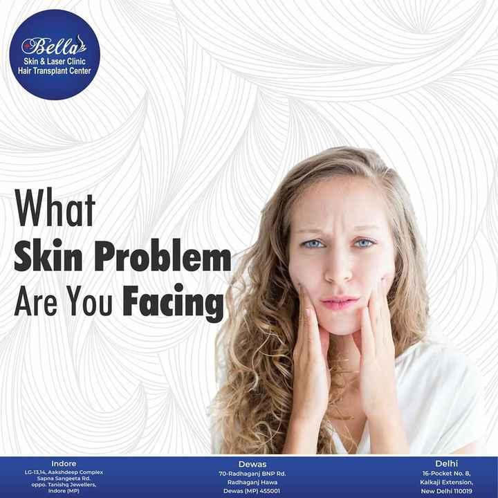 Skin Care - Bellas Skin & Laser Clinic Hair Transplant Center What Skin Problem Are You Facing Indore LG - 13 , 14 , Aakshdeep Complex Sapna Sangeeta Rd . oppo . Tanish Jewellers , Indore ( MP ) Dewas 70 - Radhaganj BNP Rd . Radhaganj Hawa Dewas ( MP ) 455001 Delhi 16 - Pocket No . 8 , Kalkaji Extension , New Delhi 110019 - ShareChat