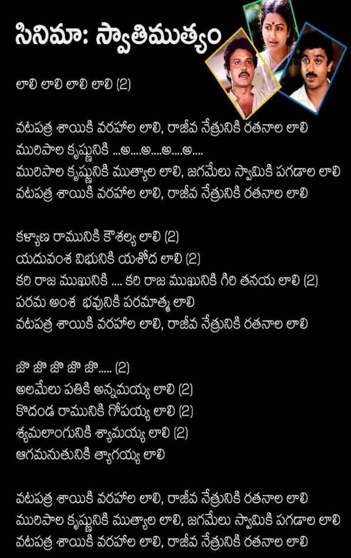 Song Lyrics - NAA సినిమా : స్వాతిముత్యం , లాలి లాలి లాలి లాలి ( 2 ) వటపత్ర శాయికి వరహాల లాలి , రాజీవ నేత్రునికి రతనాల లాలి మురిపాల కృష్ణునికి . . . . . . . . . . . . . . . . . . . . మురిపాల కృష్ణునికి ముత్యాల లాలి , జగమేలు స్వామికి పగడాల లాలి వటపత్ర శాయికి వరహాల లాలి , రాజీవ నేత్రునికి రతనాల లాలి కళ్యాణ రామునికి కౌశల్య లాలి ( 2 ) యదువంశ విభునికి యశోద లాలి ( 2 ) కరి రాజ ముఖునికి . . . . కరి రాజ ముఖునికి గిరి తనయ లాలి ( 2 ) పరమ అంశ భవునికి పరమాత్మ లాలి వటపత్ర శాయికి వరహాల లాలి , రాజీవ నేత్రునికి రతనాల లాలి జొ జొ జొ జొ జొ . . . . . ( 2 ) అలమేలు పతికి అన్నమయ్య లాలి ( 2 ) కొదండ రామునికి గోపయ్య లాలి ( 2 ) శ్యమలాంగునికి శ్యామయ్య లాలి ( 2 )   ఆగమనుతునికి త్యాగయ్య లాలి వటపత్ర శాయికి వరహాల లాలి , రాజీవ నేత్రునికి రతనాల లాలి మురిపాల కృష్ణునికి ముత్యాల లాలి , జగమేలు స్వామికి పగడాల లాలి వటపత్ర శాయికి వరహాల లాలి , రాజీవ నేత్రునికి రతనాల లాలి - ShareChat