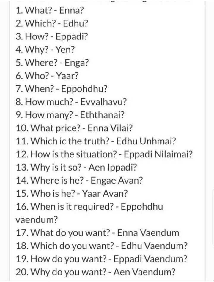 📒 Spoken English - 1 . What ? - Enna ? 2 . Which ? - Edhu ? 3 . How ? - Eppadi ? 4 . Why ? - Yen ? 5 . Where ? - Enga ? 6 . Who ? - Yaar ? 7 . When ? - Eppohdhu ? 8 . How much ? - Evvalhavu ? 9 . How many ? - Eththanai ? 10 . What price ? - Enna Vilai ? 11 . Which ic the truth ? - Edhu Unhmai ? 12 . How is the situation ? - Eppadi Nilaimai ? 13 . Why is it so ? - Aen Ippadi ? 14 . Where is he ? - Engae Avan ? 15 . Who is he ? - Yaar Avan ? 16 . When is it required ? - Eppohdhu vaendum ? 17 . What do you want ? - Enna Vaendum 18 . Which do you want ? - Edhu Vaendum ? 19 . How do you want ? - Eppadi Vaendum ? 20 . Why do you want ? - Aen Vaendum ? - ShareChat