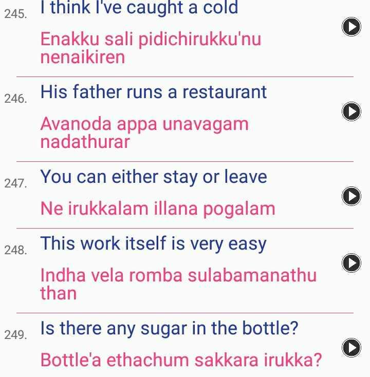 📒 Spoken English - 245 . I think I ' ve caught a cold Enakku sali pidichirukku ' nu nenaikiren 246 . His father runs a restaurant Avanoda appa unavagam nadathurar 247 . You can either stay or leave Ne irukkalam illana pogalam 248 . This work itself is very easy Indha vela romba sulabamanathu than 249 . Is there any sugar in the bottle ? Bottle ' a ethachum sakkara irukka ? - ShareChat