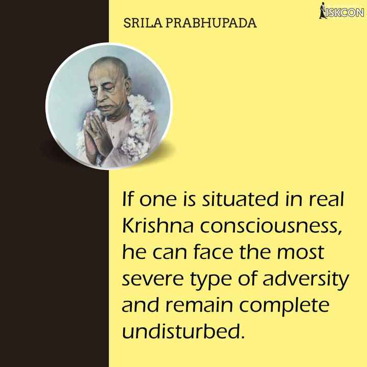 SrilaPrabhupada - ISKCON SRILA PRABHUPADA If one is situated in real Krishna consciousness , he can face the most severe type of adversity and remain complete undisturbed . - ShareChat