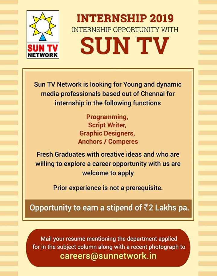SunTV - INTERNSHIP 2019 INTERNSHIP OPPORTUNITY WITH SUN TV NETWORK SUN TV Sun TV Network is looking for Young and dynamic media professionals based out of Chennai for internship in the following functions Programming , Script Writer , Graphic Designers , Anchors / Comperes Fresh Graduates with creative ideas and who are willing to explore a career opportunity with us are welcome to apply Prior experience is not a prerequisite . Opportunity to earn a stipend of 2 Lakhs pa . Mail your resume mentioning the department applied for in the subject column along with a recent photograph to careers @ sunnetwork . in - ShareChat