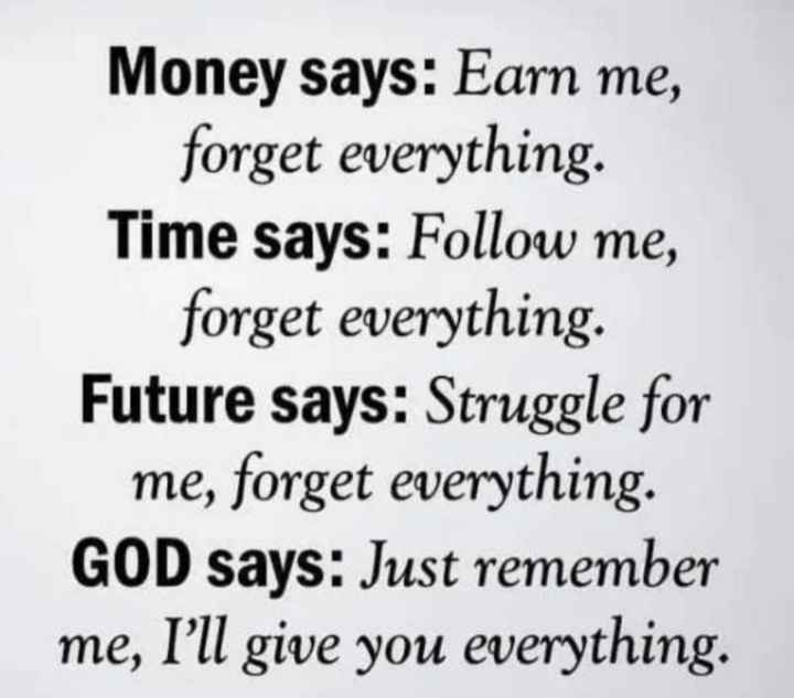👉 Sunday Thoughts - Money says : Earn me , forget everything Time says : Follow me , forget everything . Future says : Struggle for me , forget everything . GOD says : Just remember me , I ' ll give you everything . - ShareChat