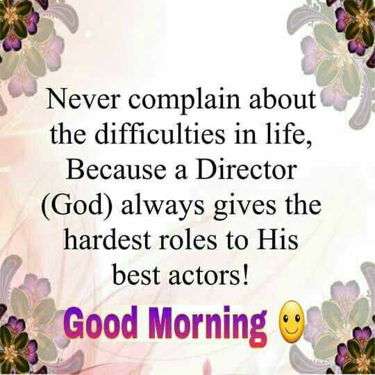 Sunday Thoughts - Never complain about the difficulties in life , Because a Director ( God ) always gives the hardest roles to His best actors ! Good Morning - ShareChat
