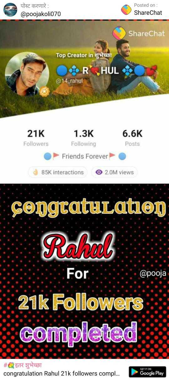 THANK YOU स्टेटस - पोस्ट करणारे : @ poojakolio70 apoojakoliozo Posted on : ShareChat ShareChat Top Creator in 477891 R HUL @ 14 _ rahul 6 . 6K 21K Followers 1 . 3K Following Friends Forever Posts 85K interactions O 2 . 0M views congratulation Rahello For @ pooja 21k Followers completed # _ इतर शुभेच्छा congratulation Rahul 21k followers compl . . . GET IT ON Google Play - ShareChat