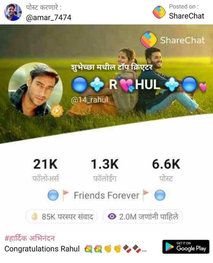 THANK YOU स्टेटस - पोस्ट करणारे : @ amar _ 7474 Posted on : ShareChat ShareChat शुभेच्छा मधील टॉप क्रिएटर OR HUL @ 14 _ rahul 21K फॉलोअर्स O 1 . 3K फॉलोईंग Friends Forever 6 . 6K पोस्ट 085K परस्पर संवाद 02 . 0M जणांनी पाहिले # हार्दिक अभिनंदन Congratulations Rahul GET IT ON a Google Play - ShareChat