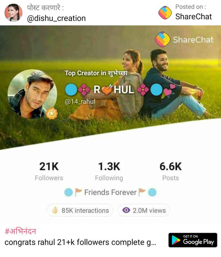 THANK YOU स्टेटस - पोस्ट करणारे : @ dishu _ creation Posted on : ShareChat ShareChat Top Creator in 2TH 2591 O RHUL 0 @ 14 _ rahul 21K Followers 1 . 3K Following 6 . 6K Posts O Friends Forever 85K interactions O 2 . 0M views # अभिनंदन congrats rahul 21 + k followers complete g . . . GET IT ON Google Play - ShareChat