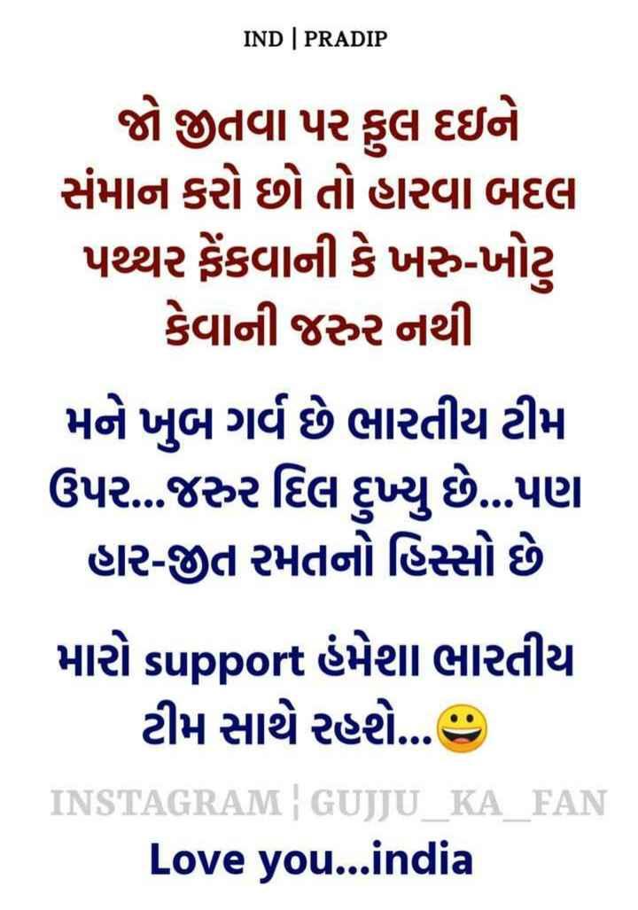🇮🇳 Thank You : Team India - IND | PRADIP જો જીતવા પર કુલ દઇને સંમાન કરો છો તો હારવા બદલ પથ્થર ફેંકવાની કે ખરુ - ખોટ કેવાની જરૂર નથી મને ખુબ ગર્વ છે ભારતીય ટીમ ઉપર ... જરુર દિલ દુખ્યું છે ... પણ હાર - જીત રમતનો હિસ્સો છે મારો support હંમેશા ભારતીય ટીમ સાથે રહશે ... ' INSTAGRAM | GUJJU KA FAN Love you . . . india - ShareChat