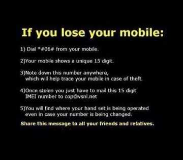 Tips of the Day - If you lose your mobile : 1 ) Dial * # 06 # from your mobile . 2 ) Your mobile shows a unique 15 digit . 3 ) Note down this number anywhere , which will help trace your mobile in case of theft . 4 ) Once stolen you just have to mail this 15 digit IMEI number to cop @ vsnl . net 5 ) You will find where your hand set is being operated even in case your number is being changed . Share this message to all your friends and relatives . - ShareChat