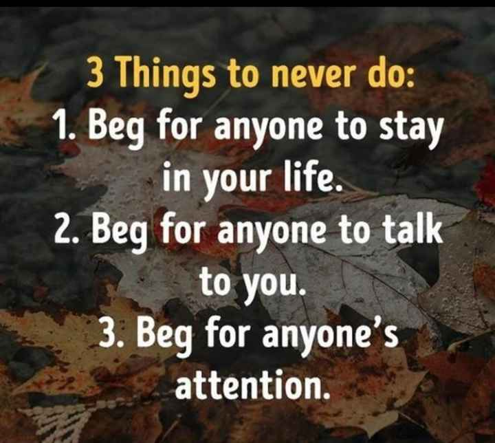 🌆 Typoഗ്രഫി - 3 Things to never do : 1 . Beg for anyone to stay in your life . 2 . Beg for anyone to talk to you . 3 . Beg for anyone ' s attention . - ShareChat
