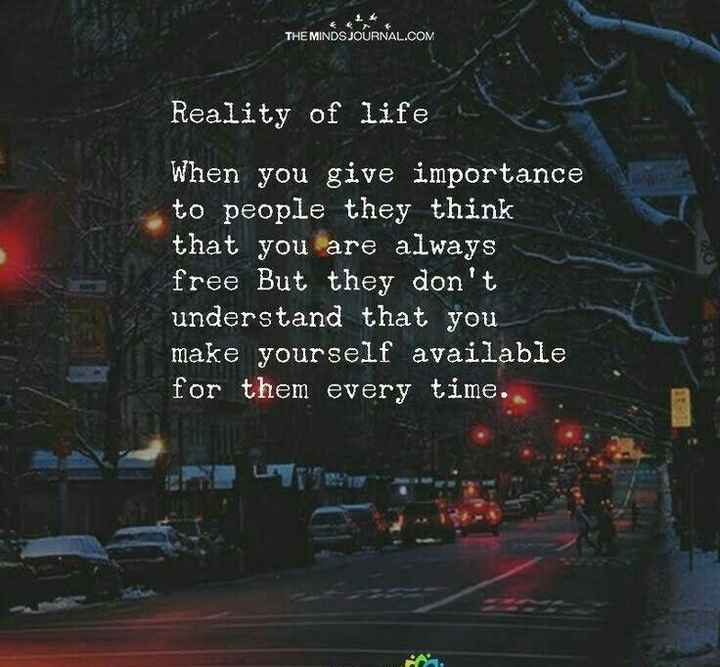 🌆 Typoഗ്രഫി - THE MINDS JOURNAL . COM Reality of life When you give importance to people they think that you are always free But they don ' t understand that you make yourself available for them every time . - ShareChat