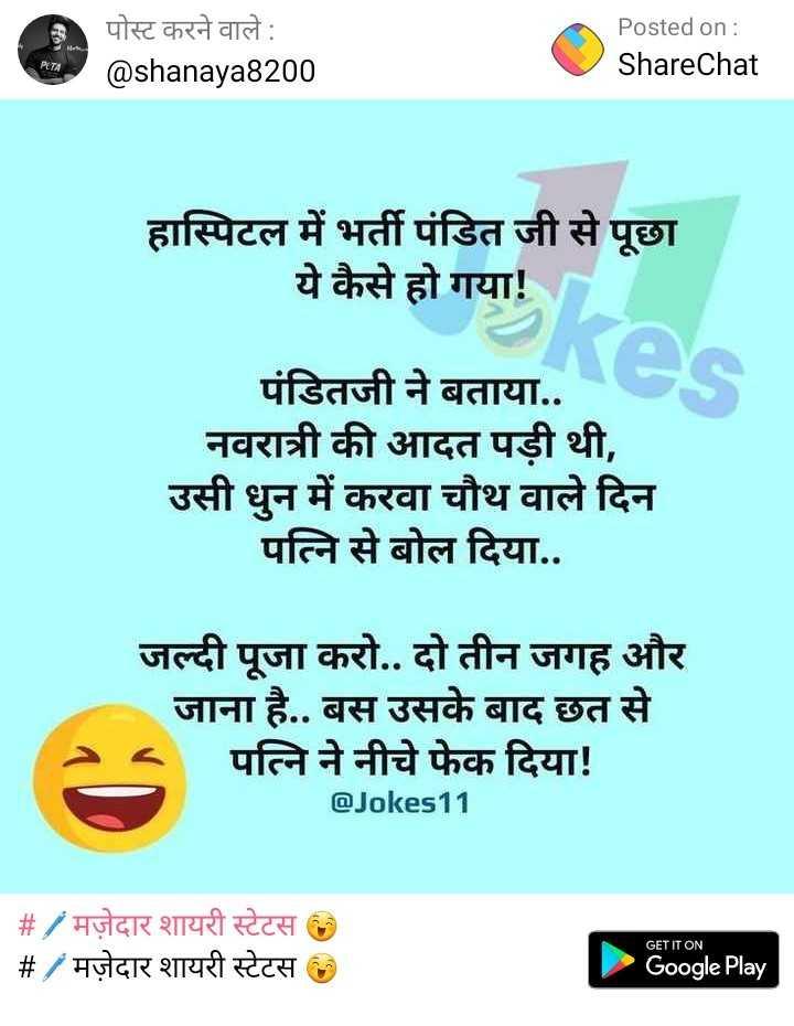 👨 UP वाले - पोस्ट करने वाले : @ shanaya8200 Posted on : ShareChat हास्पिटल में भर्ती पंडित जी से पूछा ये कैसे हो गया ! पंडितजी ने बताया . . नवरात्री की आदत पड़ी थी , उसी धुन में करवा चौथ वाले दिन पत्नि से बोल दिया . . जल्दी पूजा करो . . दो तीन जगह और जाना है . . बस उसके बाद छत से पत्नि ने नीचे फेक दिया ! @ Jokes11 # / मज़ेदार शायरी स्टेटस _ _ # / मज़ेदार शायरी स्टेटस GET IT ON Google Play - ShareChat