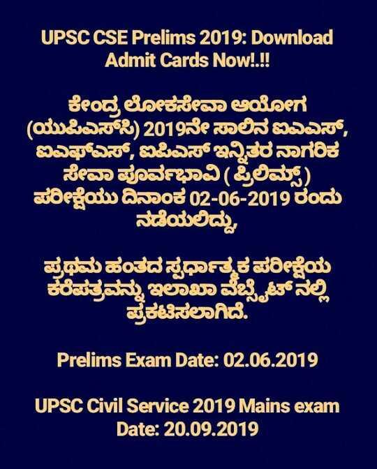 UPSC Aspirants - UPSC CSE Prelims 2019 : Download Admit Cards Now ! . ! ! ಕೇಂದ್ರ ಲೋಕಸೇವಾ ಆಯೋಗ ( ಯುಪಿಎಸ್ಸಿ ) 2019ನೇ ಸಾಲಿನಐಎಎಸ್ , ಐಎಫ್ಎಸ್ , ಐಪಿಎಸ್ ಇನ್ನಿತರನಾಗರಿಕ ಸೇವಾ ಪೂರ್ವಭಾವಿ ( ಪ್ರಿಲಿಮ್ ) . ಪರೀಕ್ಷೆಯು ದಿನಾಂಕ 02 - 06 - 2019ರಂದು ನಡೆಯಲಿದ್ದು , ಪ್ರಥಮ ಹಂತದ ಸ್ಪರ್ಧಾತ್ಮಕ ಪರೀಕ್ಷೆಯ ಕೆರೆಪತ್ರವನ್ನು ಇಲಾಖಾ ವೆಬ್ಸೈಟ್ನಲ್ಲಿ ಪ್ರಕಟಿಸಲಾಗಿದೆ . Prelims Exam Date : 02 . 06 . 2019 UPSC Civil Service 2019 Mains exam Date : 20 . 09 . 2019 - ShareChat