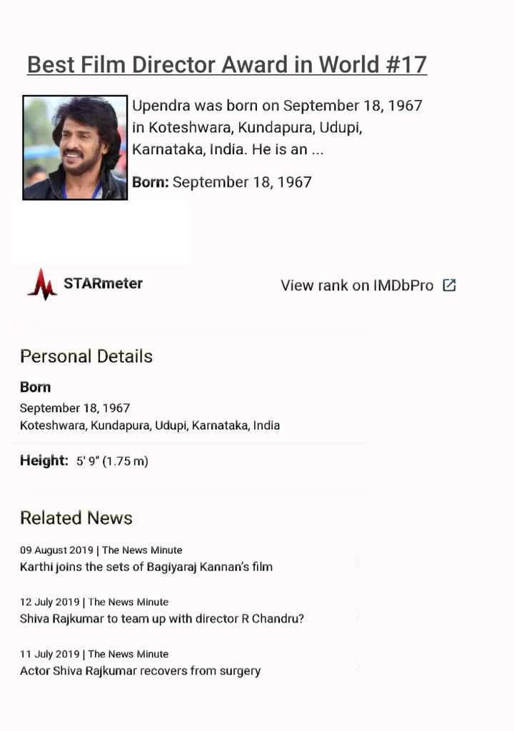 Upendra❤️ Priyanka - Best Film Director Award in World # 17 Upendra was born on September 18 , 1967 in Koteshwara , Kundapura , Udupi , Karnataka , India . He is an . . . Born : September 18 , 1967 STARmeter View rank on IMDbPro 6 Personal Details Born September 18 , 1967 Koteshwara , Kundapura , Udupi , Karnataka , India Height : 5 ' 9 ( 1 . 75 m ) Related News 09 August 2019 | The News Minute Karthi joins the sets of Bagiyaraj Kannan ' s film 12 July 2019 The News Minute Shiva Rajkumar to team up with director R Chandru ? 11 July 2019 | The News Minute Actor Shiva Rajkumar recovers from surgery - ShareChat