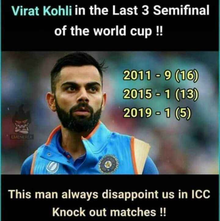Virat Kohli - Virat Kohli in the Last 3 Semifinal of the world cup ! ! 2019 - 1 ( 69 2011 - 9 ( 16 ) 2015 - 1 ( 13 ) 2019 - 1 ( 5 ) EMENERER a This man always disappoint us in ICC Knock out matches ! ! - ShareChat