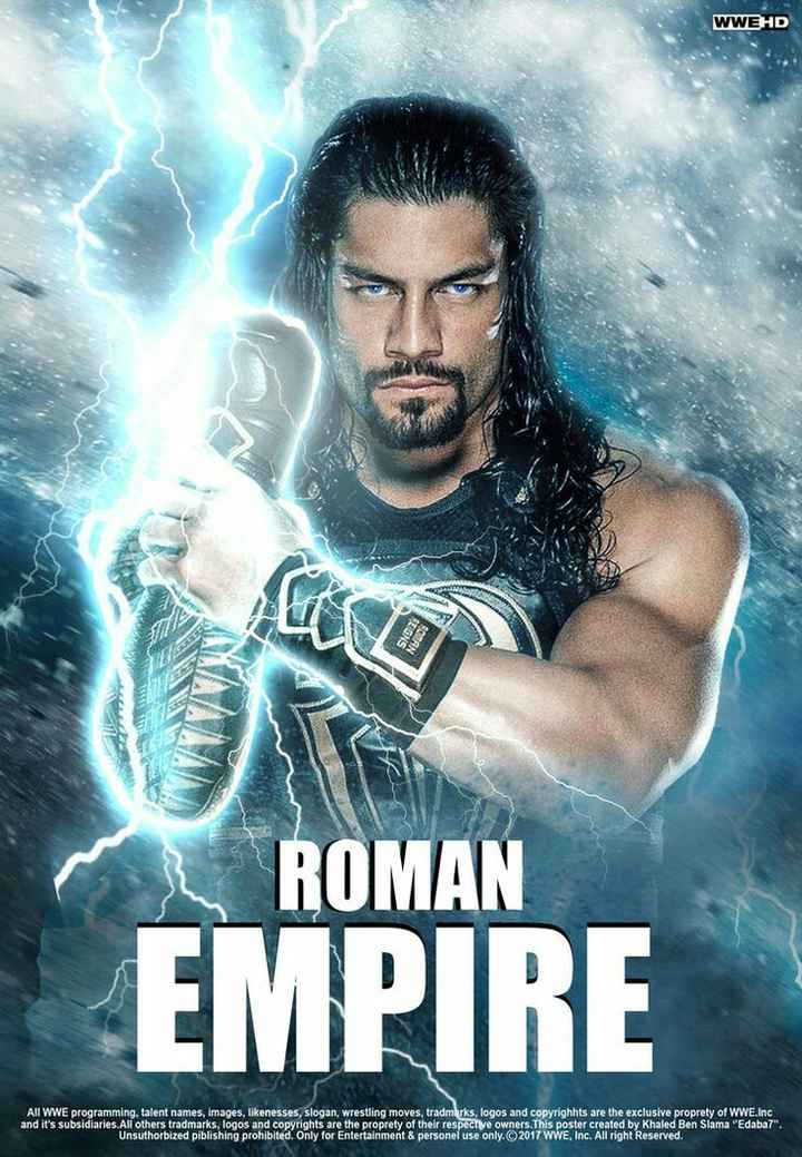 🥊WWE - WWEHD ROMAN EMPIRE All WWE programming , talent names , images , likenesses , slogan , wrestling moves , tradmarks , logos and copyrighhts are the exclusive proprety of WWE . Inc and it ' s subsidiaries . All others tradmarks , logos and copyrights are the proprety of their respective owners . This poster created by Khaled Ben Slama Edaba7 : Unsuthorbized piblishing prohibited . Only for Entertainment & personel use only . © 2017 WWE , Inc . All right Reserved . - ShareChat