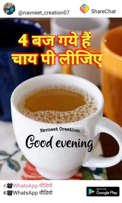 🎥WhatsApp वीडियो - @ navneet _ creation07 ShareChat 4 बज गये हैं चाय पी लीजिए Navneet Creation Good evening # OWhatsApp वीडियो # 29 WhatsApp pisut GET IT ON Google Play - ShareChat