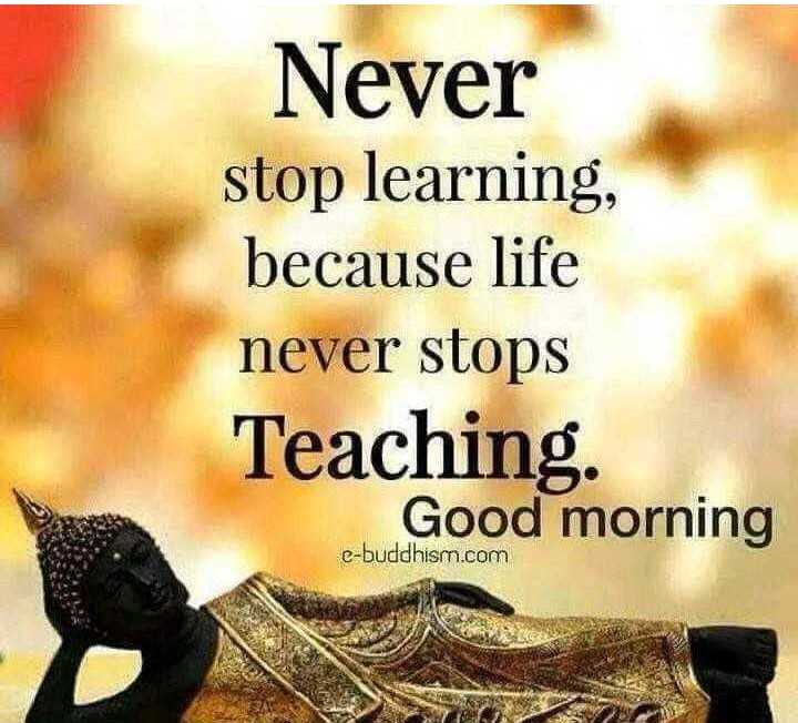 📜 Whatsapp स्टेटस - Never stop learning , because life never stops Teaching Good morning e - buddhism . com - ShareChat