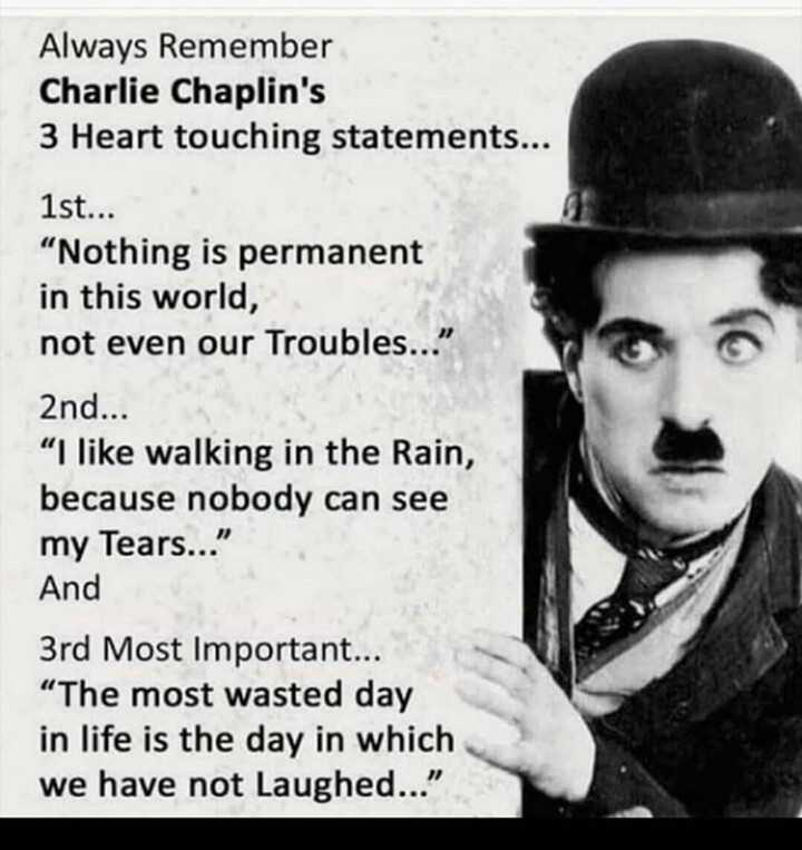 "📜 Whatsapp स्टेटस - Always Remember Charlie Chaplin ' s 3 Heart touching statements . . . 1st . . . Nothing is permanent in this world , not even our Troubles . . . 2nd . . . I like walking in the Rain , because nobody can see my Tears . . . And 3rd Most Important . . . "" The most wasted day in life is the day in which we have not Laughed . . . - ShareChat"