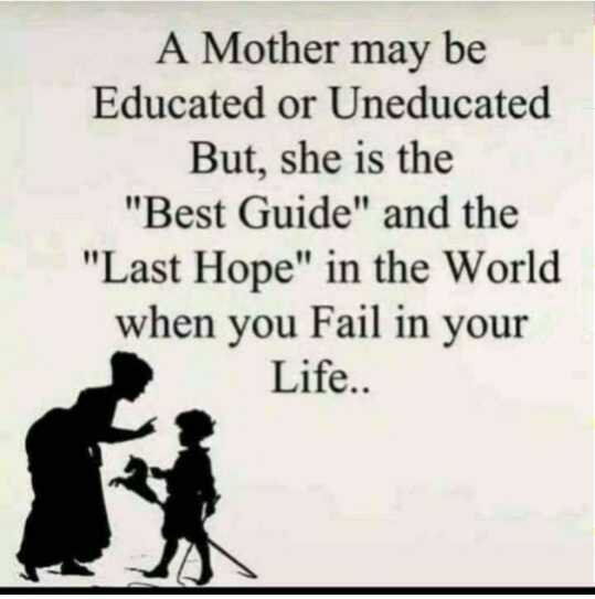 🤳Whatsapp DP - A Mother may be Educated or Uneducated But , she is the Best Guide and the Last Hope in the World when you Fail in your Life . . - ShareChat