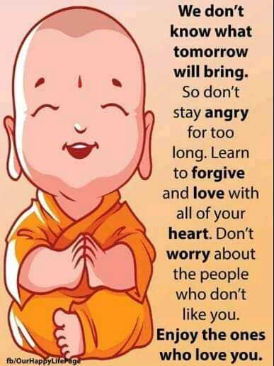 🎭Whatsapp status - We don ' t know what tomorrow will bring . So don ' t stay angry for too long . Learn to forgive and love with all of your heart . Don ' t worry about the people who don ' t like you . Enjoy the ones who love you . fb / OurHappyLife Page - ShareChat
