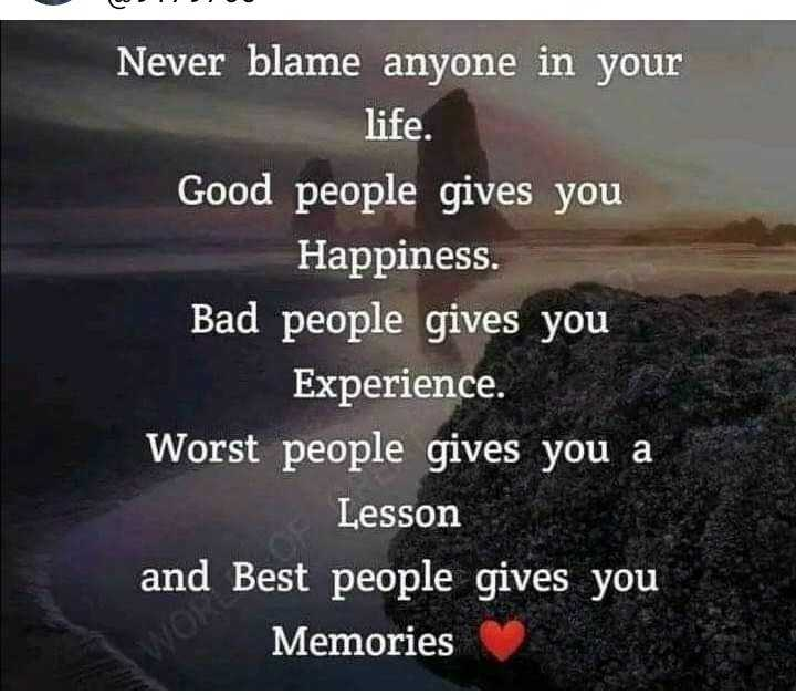 🎭Whatsapp status - DO Never blame anyone in your life . Good people gives you Happiness . Bad people gives you Experience . Worst people gives you a Lesson and Best people gives you Memories - ShareChat