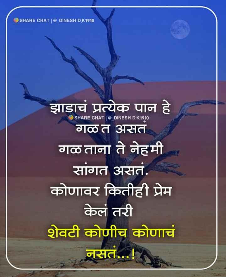 🎭Whatsapp status - SHARE CHATI @ DINESH DK1910 SHARE CHAT | @ _ DINESH D . K1910 झाडाचं प्रत्येक पान हे गळत असतं गळताना ते नेहमी सांगत असतं . कोणावर कितीही प्रेम केलं तरी शेवटी कोणीच कोणाचं नसतं . . . ! - ShareChat