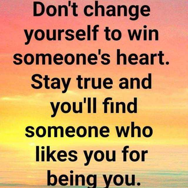 🎭Whatsapp status - Don ' t change yourself to win someone ' s heart . Stay true and you ' ll find someone who likes you for being you . - ShareChat