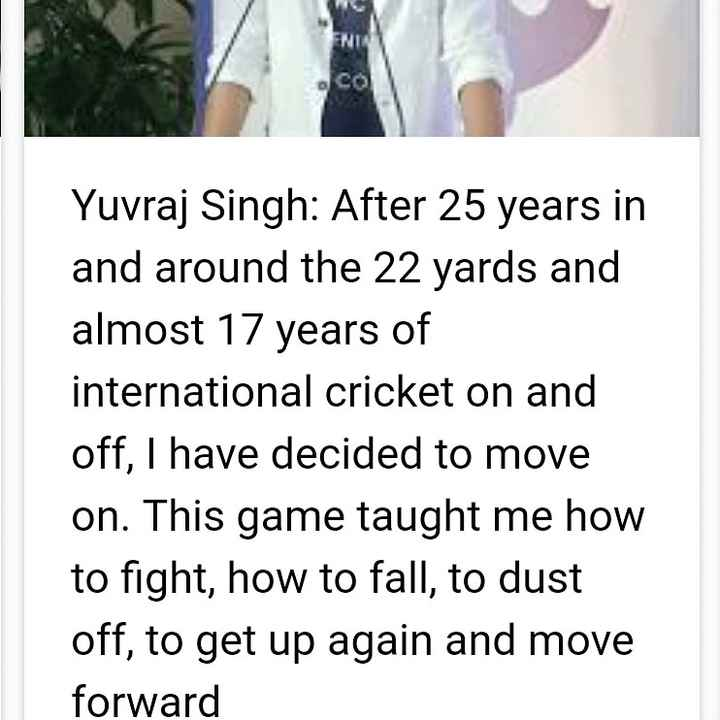 Yuvraj singh - Yuvraj Singh : After 25 years in and around the 22 yards and almost 17 years of international cricket on and off , I have decided to move on . This game taught me how to fight , how to fall , to dust off , to get up again and move forward - ShareChat