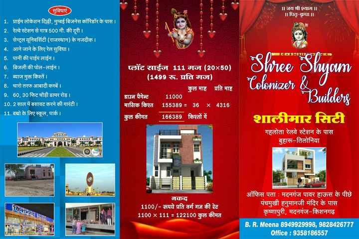 # - सुविधाएं । ॥ जय श्री श्याम | | ॥ पितृ - कृपा ॥ | 1 . प्राईम लोकेशन दिल्ली , मुम्बई बिजनेस कॉरिडॉर के पास । । | 2 . रेल्वे स्टेशन से मात्र 500 मी . की दूरी । । 3 . सेन्ट्रल यूनिवर्सिटी ( राजस्थान ) के नजदीक । । 4 . आने जाने के लिए रेल सुविधा । 5 . पानी की पाईप लाईन । 6 . बिजली की पोल - लाईन । 7 . ब्याज मुक्त किश्तें । 8 . चारो तरफ आबादी कस्बें । 9 . 60 , 30 फिट चौड़ी डामर रोड़ । 10 . 2 साल में बसावट करने की गारंटी । । 11 . बच्चो के लिए स्कूल , पार्क । Shree Shyam Tolonizer & प्लॉट साईज 111 गज ( 20x50 ) ' ( 1499 रू . प्रति गज ) कुल माह प्रति माह डाउन पैमेन्ट 11000 मासिक किश्त 155389 = 36 X 4316 कुल कीमत 166389 किश्तों में । Builders शालीमार सिटी गहलोता रेलवे स्टेशन के पास बुहारू - तिलोनिया किशनगढ़ एयरपट । नकद ' 1100 / - अपये प्रति वर्ग गज की रेट । 1100 x 111 = 122100 कुल कीमत ऑफिस पता : मदनगंज पावर हाऊस के पीछे ' पंचमुखी हनुमानजी मंदिर के पास कृष्णापुरी , मदनगंज - किशनगढ़ B . R . Meena 8949929998 , 982842677 । Office : 9358186557 - ShareChat