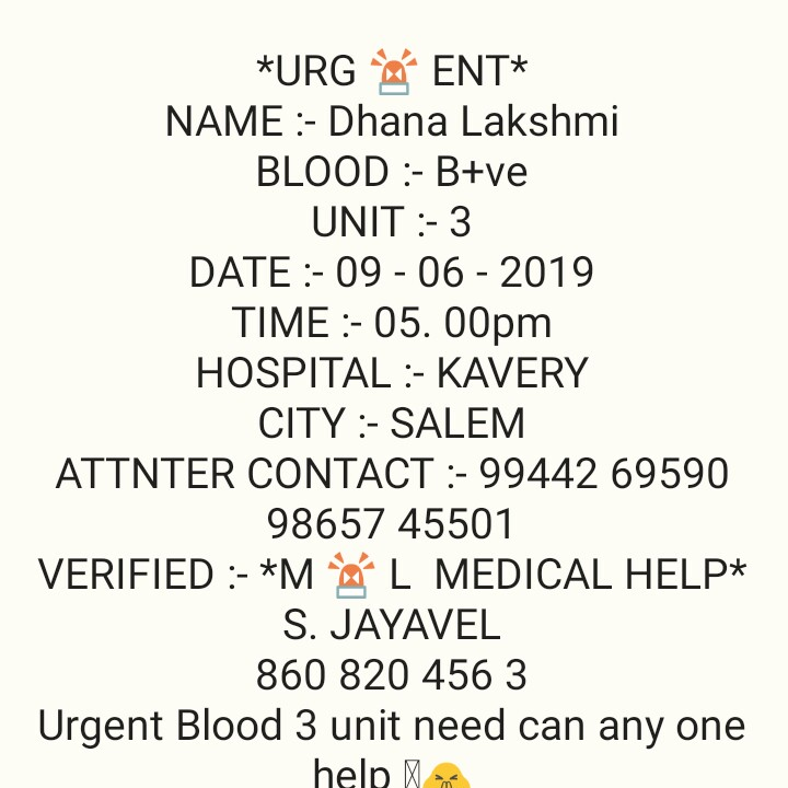 சேலம்B+ve - * URGENT * NAME : - Dhana Lakshmi BLOOD : - B + ve UNIT : - 3 DATE : - 09 - 06 - 2019 TIME : - 05 . 00pm HOSPITAL : - KAVERY CITY : - SALEM ATTNTER CONTACT : - 99442 69590 98657 45501 VERIFIED : - * M L MEDICAL HELP * S . JAYAVEL 860 820 456 3 Urgent Blood 3 unit need can any one help - ShareChat
