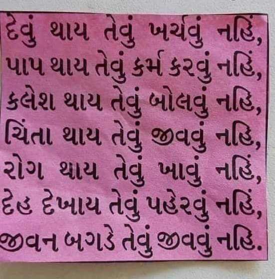 #aaj ka gyan - દેવું થાય તેવું ખર્ચવું નહિં , પાપ થાય તેવું કર્મ કરવું નહિં , કલેશ થાય તેવું બોલવું નહિ , ચિંતા થાય તેવું જીવવું નહિ , રોગ થાય તેવું ખાવું નહિં , દેહ દેખાય તેવું પહેરવું નહિં , જીવન બગડે તેવું જીવવું નહિ . - ShareChat