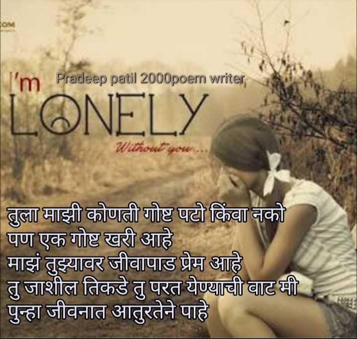 # aathvan tuji kavita maji - I ' m Pradeep patil 2000poem writer LONELY तुला माझी कोणती गोष्ट पटो किंवा नको पण एक गोष्ट खरी आहे माझं तुझ्यावर जीवापाड प्रेम आहे तु जाशील तिकडे तु परत येण्याची वाट मी पुन्हा जीवनात आतुरतेने पाहे - ShareChat