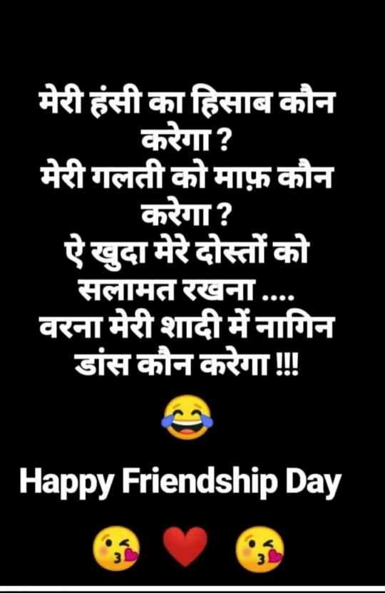 all friends - मेरी हंसी का हिसाब कौन करेगा ? मेरी गलती को माफ़ कौन करेगा ? ऐ खुदा मेरे दोस्तों को सलामत रखना . . . . वरना मेरी शादी में नागिन डांस कौन करेगा । Happy Friendship Day - ShareChat