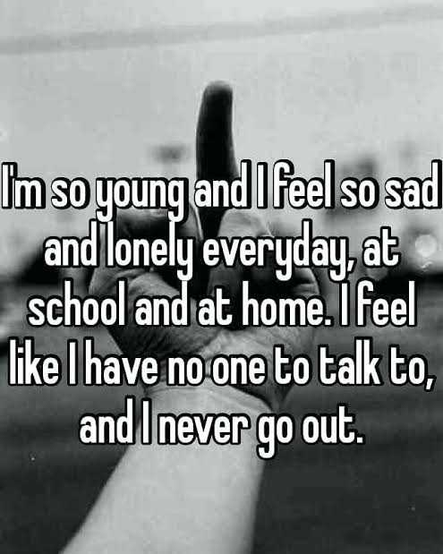 alone - Im so young and I feel so sad and lonely everyday , at school and at home . I feel like I have no one to talk to , and I never go out . - ShareChat