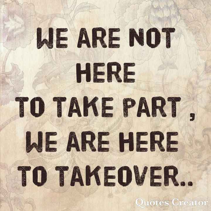 amazing india - WE ARE NOT HERE TO TAKE PART WE ARE HERE TO TAKEOVER . . Quotes Creator - ShareChat